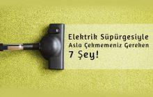 Elektrik Süpürgesiyle Asla Çekmemeniz Gereken 7 Şey!
